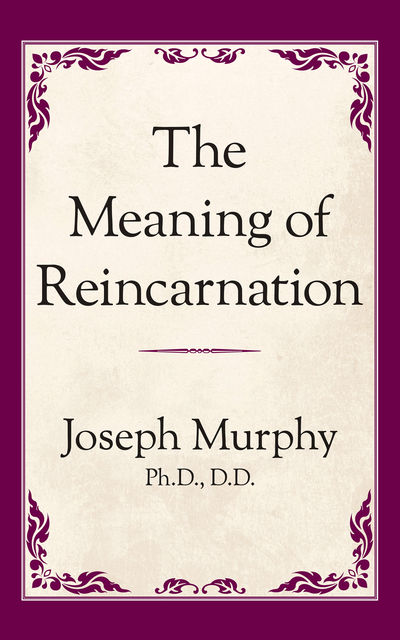 The Meaning of Reincarnation, Joseph Murphy Ph.D. D.D.