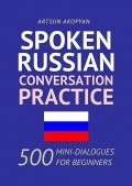 Spoken Russian Conversation Practice. 500 Mini-Dialogues for Beginners, Арцун Акопян