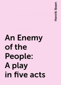 An Enemy of the People: A play in five acts, Henrik Ibsen