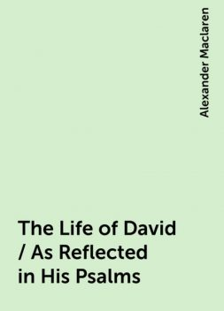 The Life of David / As Reflected in His Psalms, Alexander Maclaren