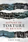 A History of Torture in Britain, Simon Webb
