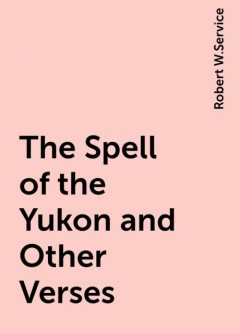 The Spell of the Yukon and Other Verses, Robert W.Service