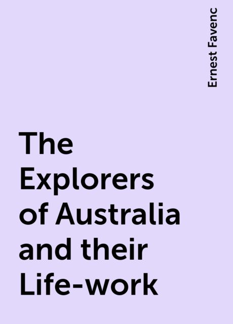 The Explorers of Australia and their Life-work, Ernest Favenc