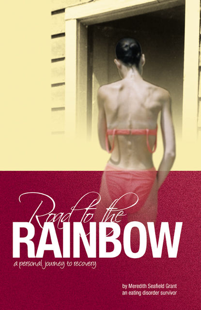 Road to the Rainbow: A Personal Journey to Recovery from an Eating Disorder Survivor, Meredith Seafield Grant