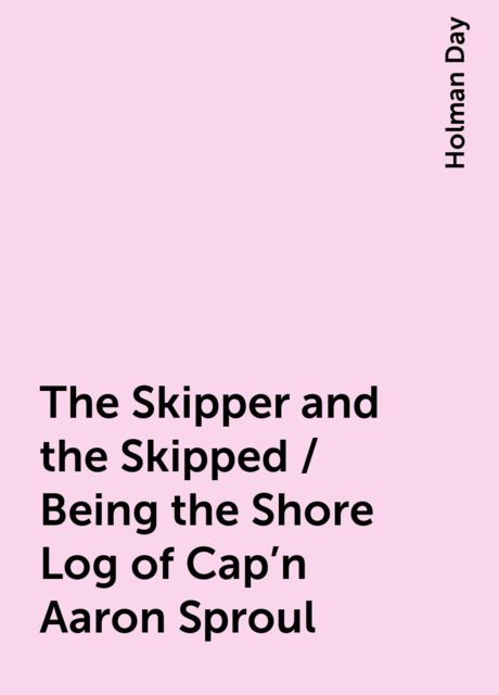 The Skipper and the Skipped / Being the Shore Log of Cap'n Aaron Sproul, Holman Day