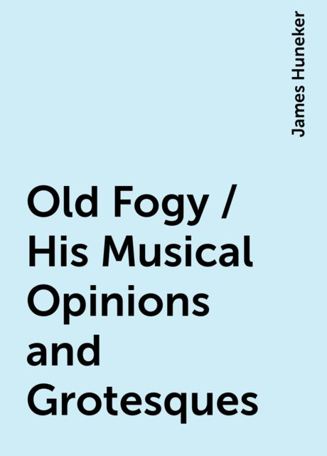 Old Fogy / His Musical Opinions and Grotesques, James Huneker
