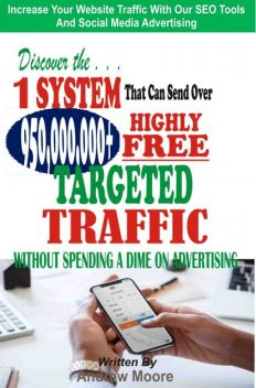 Discover the 1 System that Can Send Over 950,000,000+ Highly Free Targeted Traffic Without Spending A Dime On Advertising, Andrew Moore