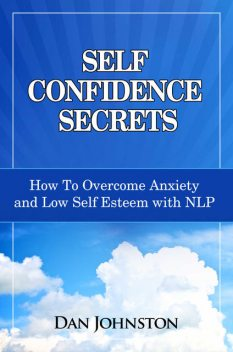 Self Confidence Secrets: How To Overcome Anxiety and Low Self Esteem with NLP, Dan Johnston