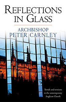 Reflections in Glass: Trends and Tensions in the Contemporary Church, Peter Carnley