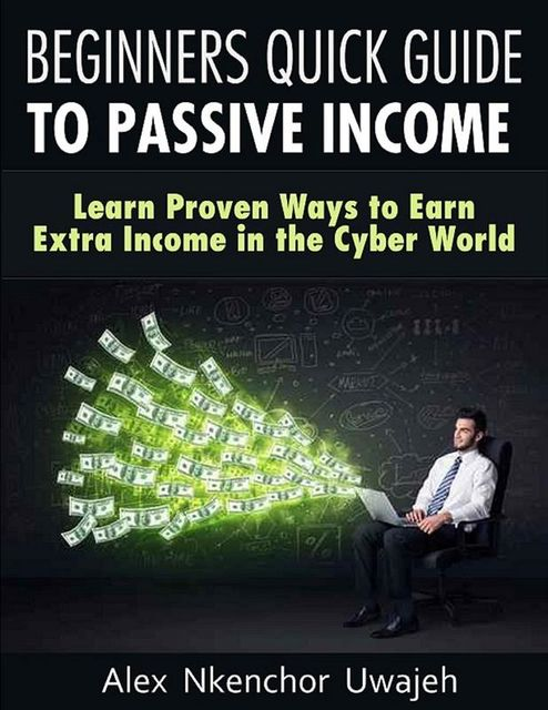 Beginners Quick Guide to Passive Income: Learn Proven Ways to Earn Extra Income in the Cyber World, Alex Nkenchor Uwajeh