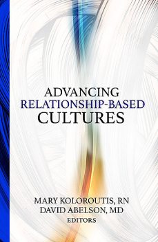 Advancing Relationship-Based Cultures, David Abelson, Mary Koloroutis