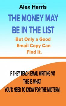 The Money May Be In The List. But Only A Good Email Copy Can Find It — If They Teach Email Writing 101, This Is What You'd Need To Know For The Midterm, Alex Harris