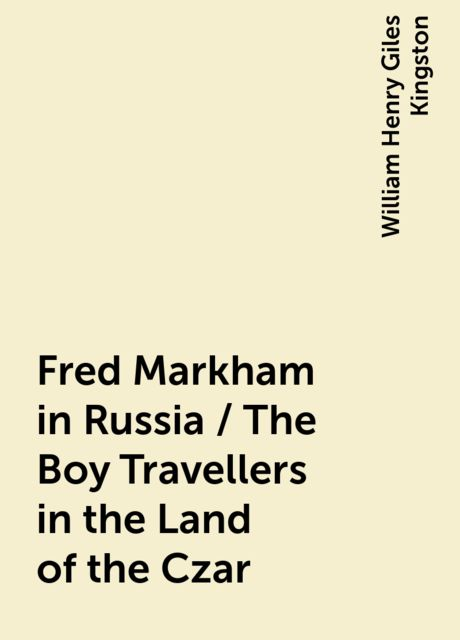 Fred Markham in Russia / The Boy Travellers in the Land of the Czar, William Henry Giles Kingston