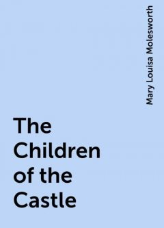 The Children of the Castle, Mary Louisa Molesworth