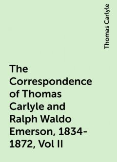 The Correspondence of Thomas Carlyle and Ralph Waldo Emerson, 1834-1872, Vol II, Thomas Carlyle