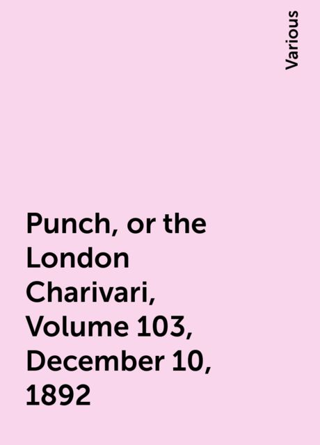 Punch, or the London Charivari, Volume 103, December 10, 1892, Various