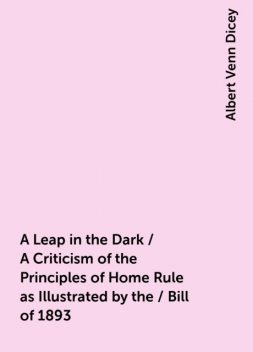 A Leap in the Dark / A Criticism of the Principles of Home Rule as Illustrated by the / Bill of 1893, Albert Venn Dicey