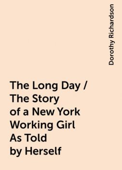 The Long Day / The Story of a New York Working Girl As Told by Herself, Dorothy Richardson