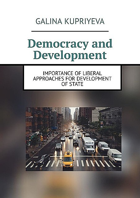 Democracy and Development. Importance of liberal approaches for development of State, Galina Kupriyeva