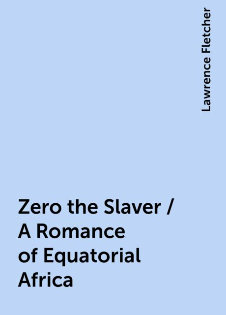Zero the Slaver / A Romance of Equatorial Africa, Lawrence Fletcher