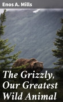 The Grizzly, Our Greatest Wild Animal, Enos A. Mills