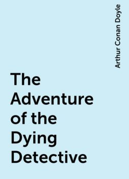 The Adventure of the Dying Detective, Arthur Conan Doyle