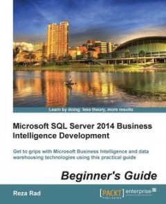 Microsoft SQL Server 2014 Business Intelligence Development Beginner's Guide, Reza Rad