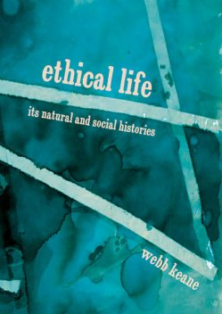 Ethical Life : Its Natural and Social Histories, Webb Keane