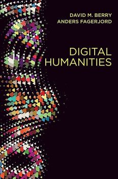 Digital Humanities: Knowledge and Critique in a Digital Age, David Berry, Anders Fagerjord