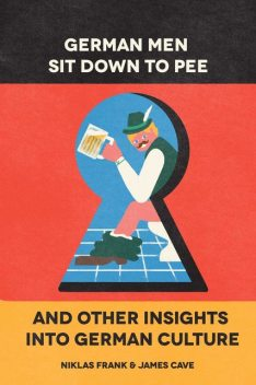 German Men Sit Down to Pee and Other Insights into German Culture, James Cave, Niklas Frank