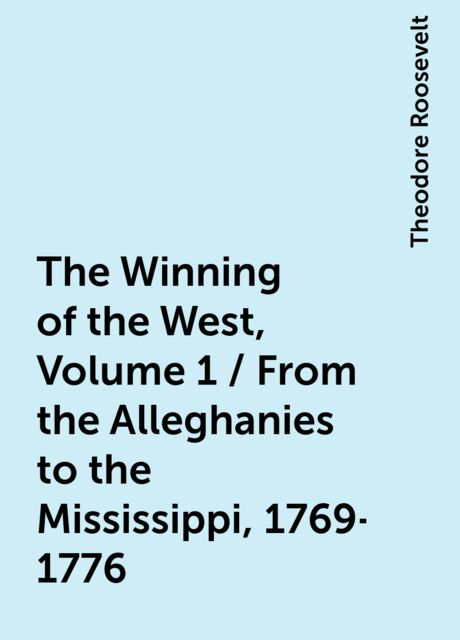 The Winning of the West, Volume 1 / From the Alleghanies to the Mississippi, 1769-1776, Theodore Roosevelt