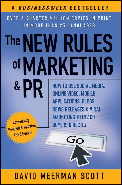 The New Rules of Marketing & PR: How to Use Social Media, Online Video, Mobile Applications, Blogs, News Releases, and Viral Marketing to Reach Buyers Directly, 3rd Edition, David Meerman Scott