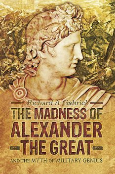 The Madness of Alexander the Great, Richard A Gabriel