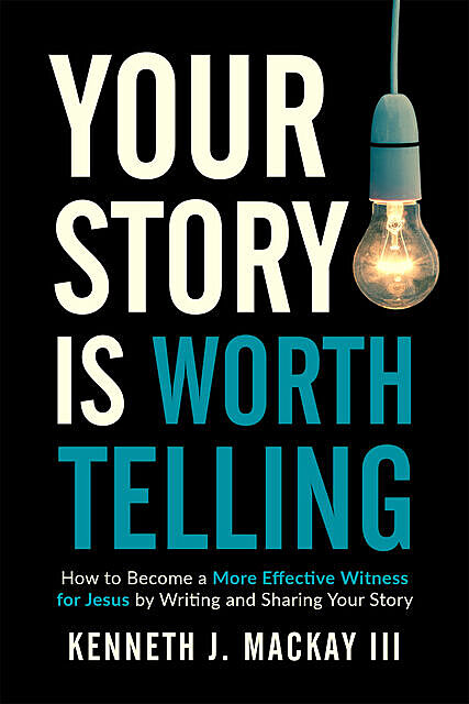 Your Story is Worth Telling, Kenneth J. MacKay III