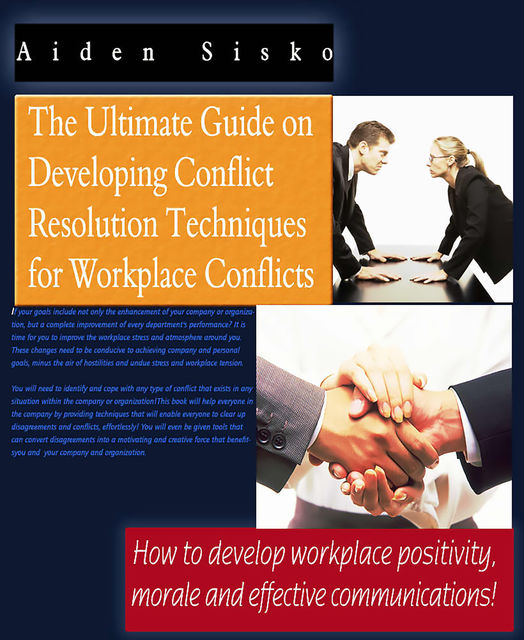 The Ultimate Guide On Developing Conflict Resolution Techniques For Workplace Conflicts – How To Develop Workplace Positivity, Morale and Effective Communications, Aiden Sisko