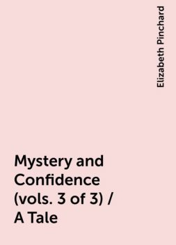 Mystery and Confidence (vols. 3 of 3) / A Tale, Elizabeth Pinchard