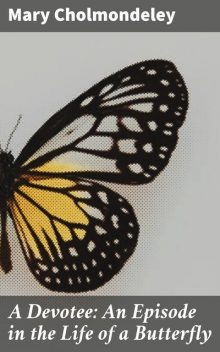 A Devotee: An Episode in the Life of a Butterfly, Mary Cholmondeley