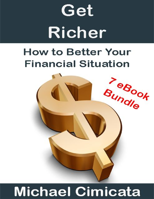 Get Richer: How to Better Your Financial Situation (7 eBook Bundle), Michael Cimicata