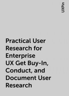 Practical User Research for Enterprise UX Get Buy-In, Conduct, and Document User Research, UXPin