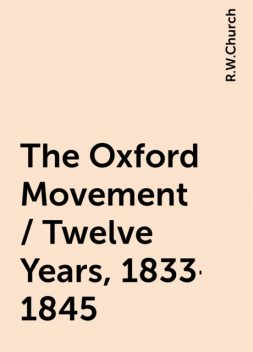 The Oxford Movement / Twelve Years, 1833-1845, R.W.Church