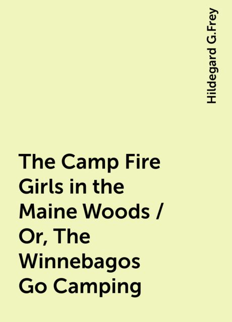 The Camp Fire Girls in the Maine Woods / Or, The Winnebagos Go Camping, Hildegard G.Frey