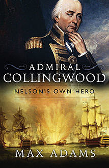 Admiral Collingwood: Nelson's Own Hero, Max Adams