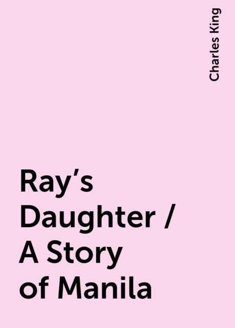 Ray's Daughter / A Story of Manila, Charles King
