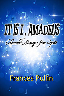It is I, Amadeus: Channeled Messages from Spirit, Frances Pullin