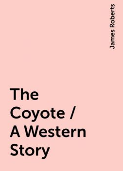 The Coyote / A Western Story, James Roberts