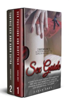 Sex Guide: 2 Books in 1: Sex Positions and Dirty Talk, Tantric Sex and Kama Sutra. A Complete Beginner's Manual For Women And Men. Learn All The Secrets For Good Sex And Sexual Fulfillment, SARAH GREY