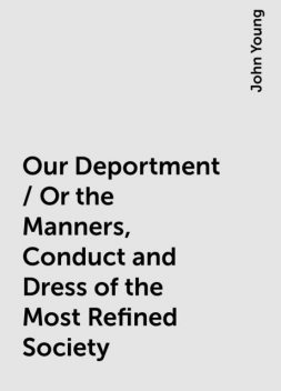 Our Deportment / Or the Manners, Conduct and Dress of the Most Refined Society, John Young