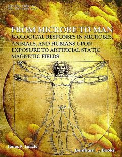 From Microbe to Man: Biological Responses in Microbes, Animals, and Humans Upon Exposure to Artificial Static Magnetic Fields, János F. Lászl