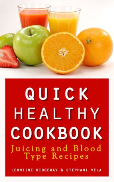 Quick Healthy Cookbook: Juicing and Blood Type Recipes, Leontine Ridgeway, Stephani Vela
