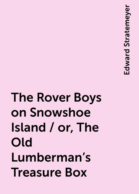 The Rover Boys on Snowshoe Island / or, The Old Lumberman's Treasure Box, Edward Stratemeyer
